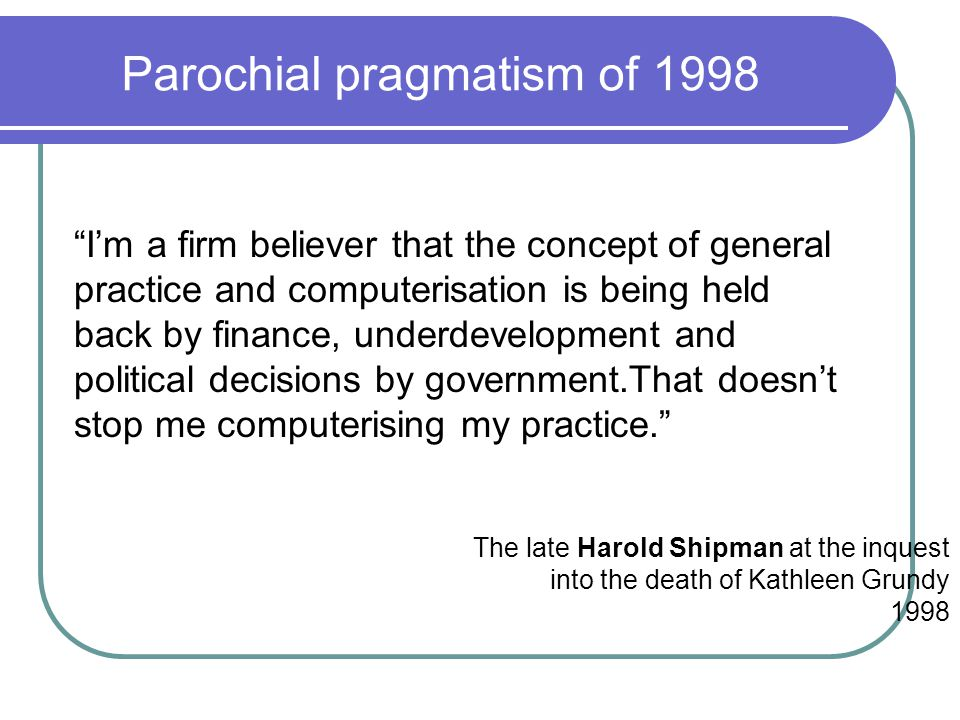 Parochial pragmatism of 1998 I'm a firm believer that the concept of general practice and computerisation is being held back by finance, underdevelopment and political decisions by government.That doesn't stop me computerising my practice. The late Harold Shipman at the inquest into the death of Kathleen Grundy 1998