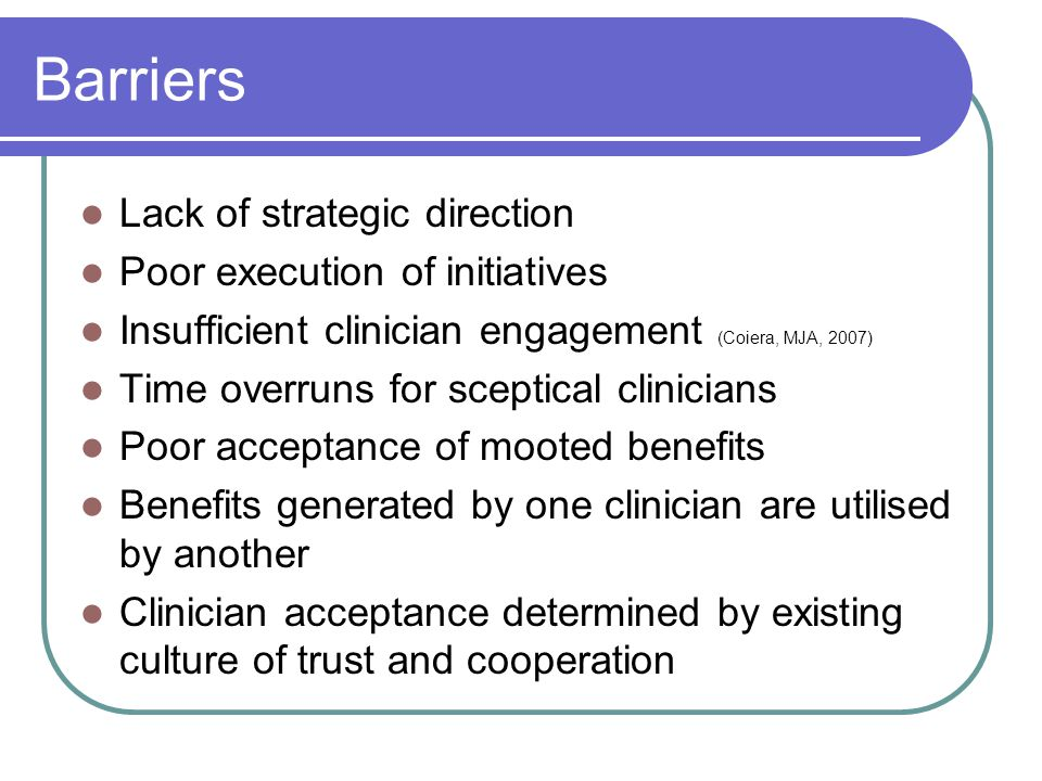 Barriers Lack of strategic direction Poor execution of initiatives Insufficient clinician engagement (Coiera, MJA, 2007) Time overruns for sceptical clinicians Poor acceptance of mooted benefits Benefits generated by one clinician are utilised by another Clinician acceptance determined by existing culture of trust and cooperation