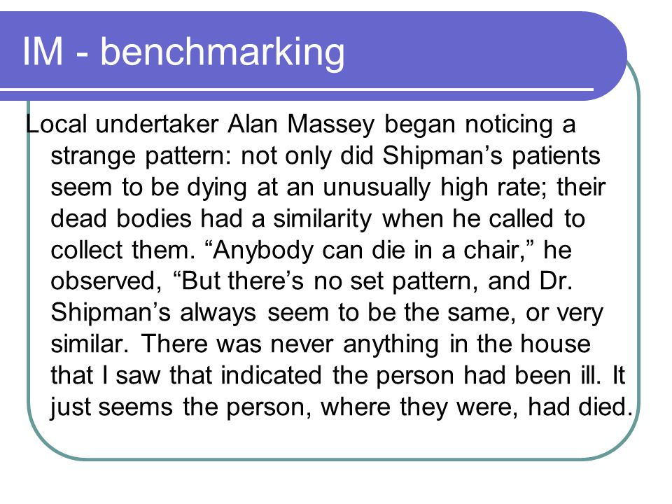 IM - benchmarking Local undertaker Alan Massey began noticing a strange pattern: not only did Shipman's patients seem to be dying at an unusually high rate; their dead bodies had a similarity when he called to collect them.