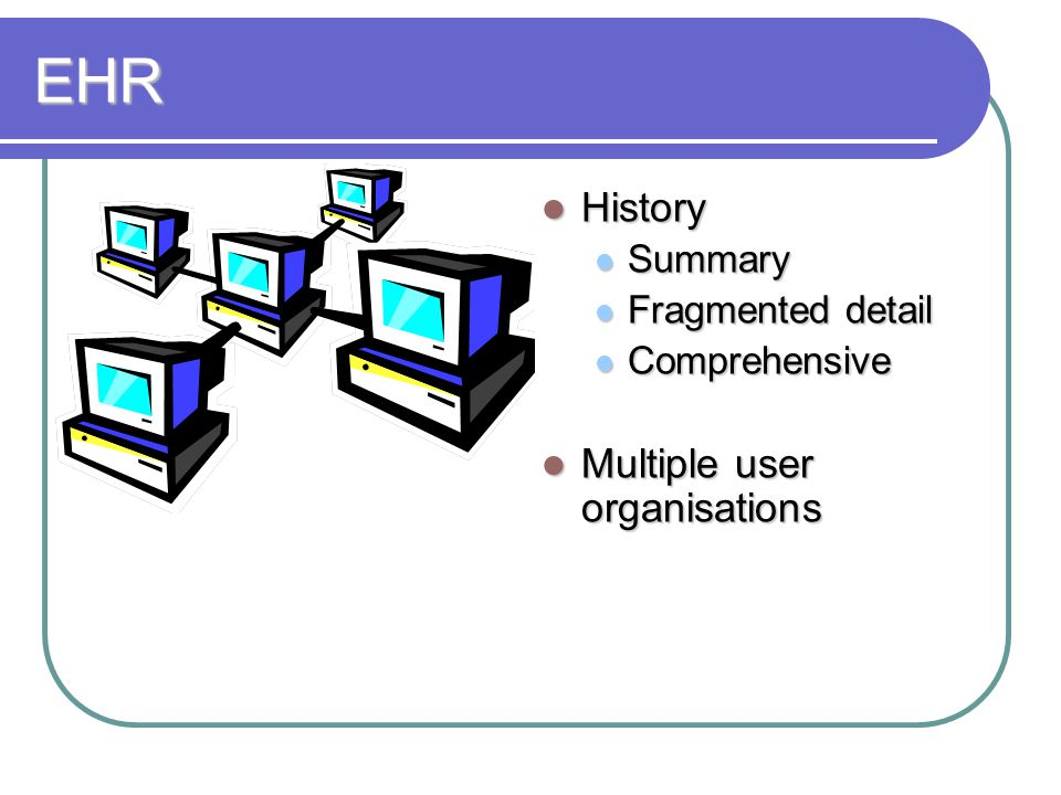 EHR History History Summary Summary Fragmented detail Fragmented detail Comprehensive Comprehensive Multiple user organisations Multiple user organisations