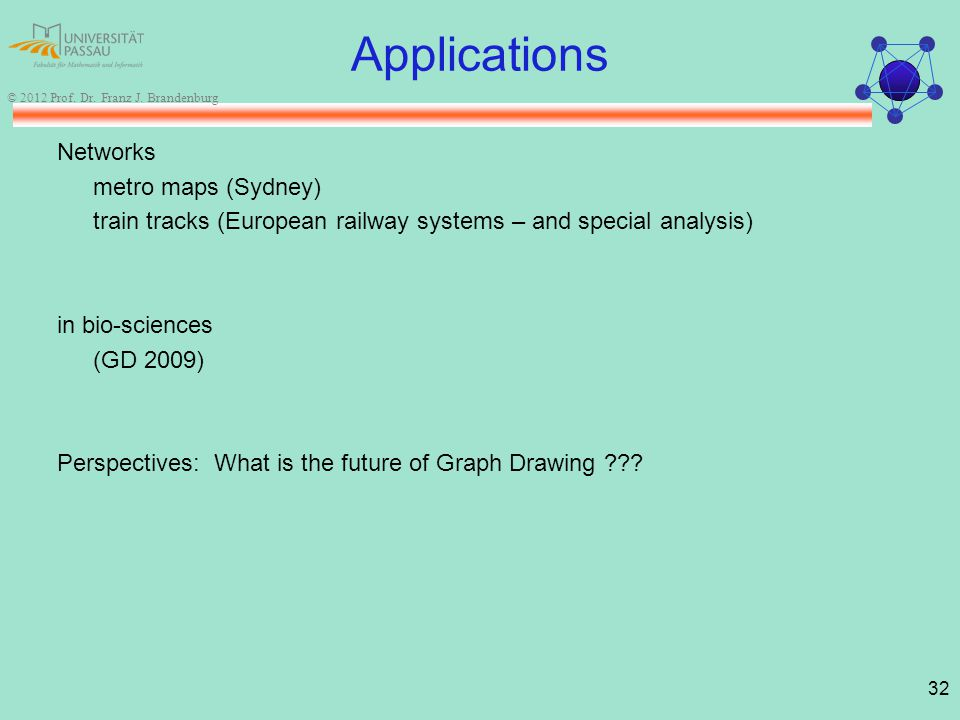 32 © 2012 Prof. Dr. Franz J. Brandenburg Applications Networks metro maps (Sydney) train tracks (European railway systems – and special analysis) in b