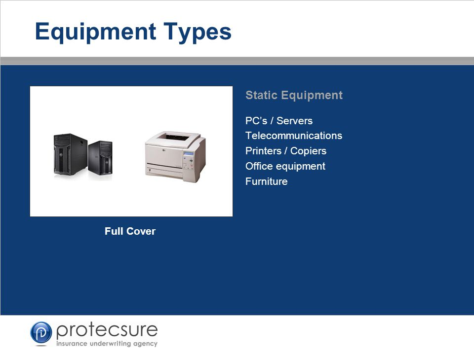 PC's / Servers Telecommunications Printers / Copiers Office equipment Furniture Static Equipment Equipment Types Full Cover