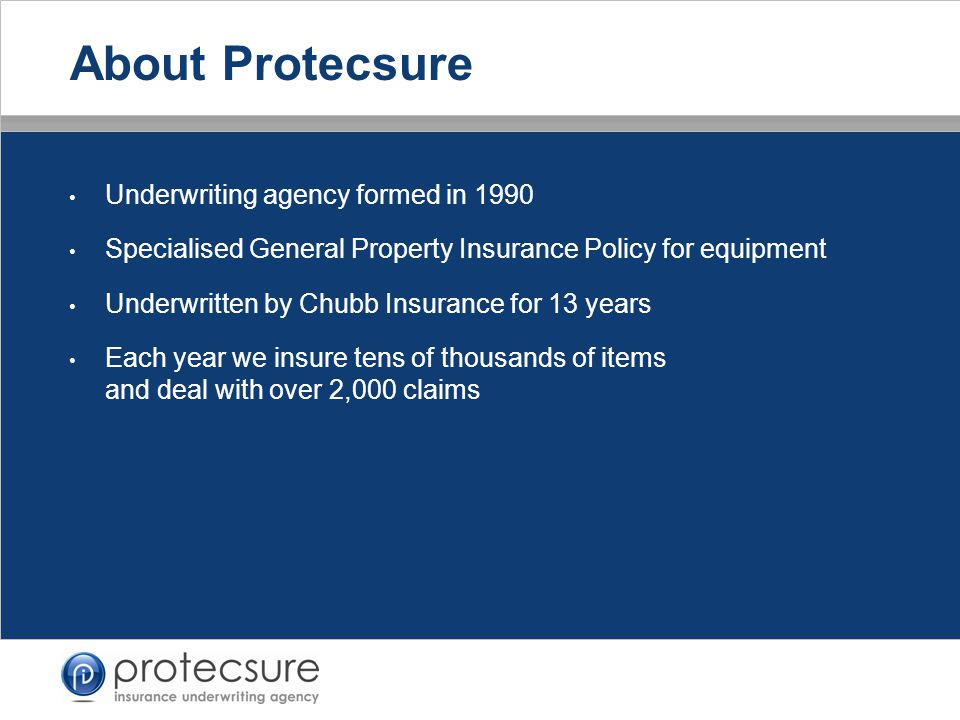 Underwriting agency formed in 1990 Specialised General Property Insurance Policy for equipment Underwritten by Chubb Insurance for 13 years Each year we insure tens of thousands of items and deal with over 2,000 claims About Protecsure