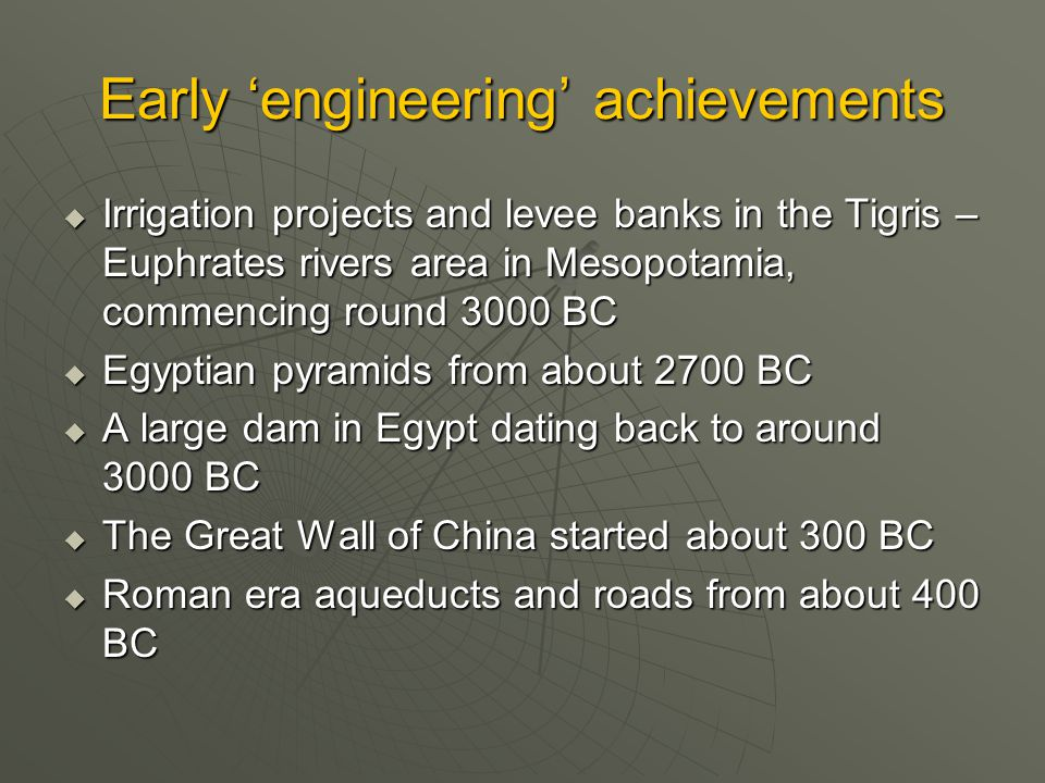 Early 'engineering' achievements  Irrigation projects and levee banks in the Tigris – Euphrates rivers area in Mesopotamia, commencing round 3000 BC  Egyptian pyramids from about 2700 BC  A large dam in Egypt dating back to around 3000 BC  The Great Wall of China started about 300 BC  Roman era aqueducts and roads from about 400 BC