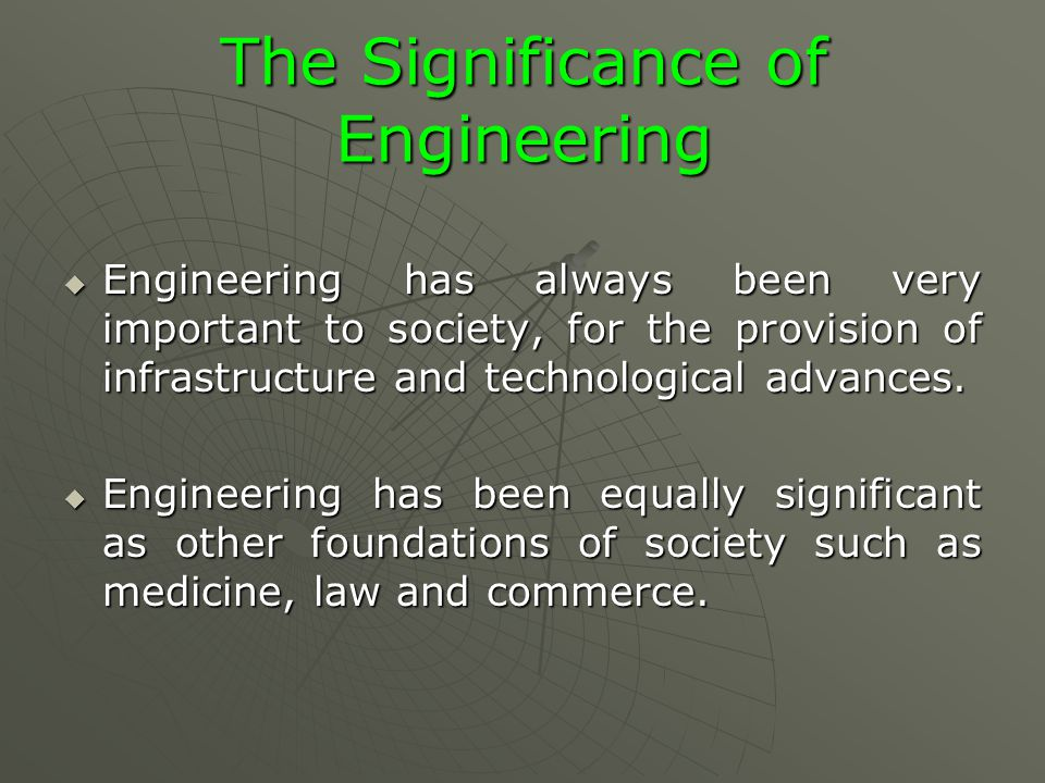 The Significance of Engineering  Engineering has always been very important to society, for the provision of infrastructure and technological advances.