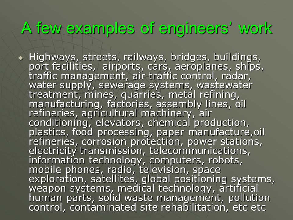A few examples of engineers' work  Highways, streets, railways, bridges, buildings, port facilities, airports, cars, aeroplanes, ships, traffic management, air traffic control, radar, water supply, sewerage systems, wastewater treatment, mines, quarries, metal refining, manufacturing, factories, assembly lines, oil refineries, agricultural machinery, air conditioning, elevators, chemical production, plastics, food processing, paper manufacture,oil refineries, corrosion protection, power stations, electricity transmission, telecommunications, information technology, computers, robots, mobile phones, radio, television, space exploration, satellites, global positioning systems, weapon systems, medical technology, artificial human parts, solid waste management, pollution control, contaminated site rehabilitation, etc etc