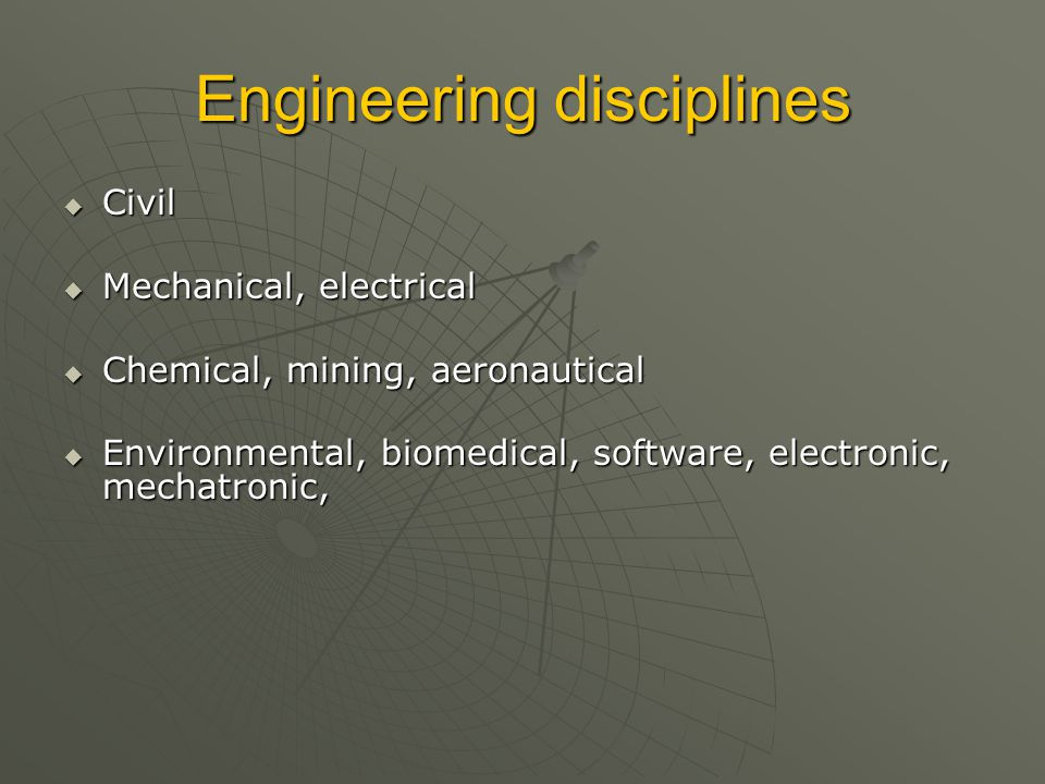 Engineering disciplines  Civil  Mechanical, electrical  Chemical, mining, aeronautical  Environmental, biomedical, software, electronic, mechatronic,