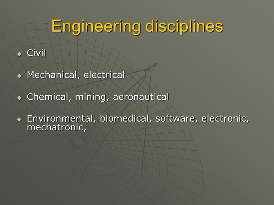 Engineering disciplines  Civil  Mechanical, electrical  Chemical, mining, aeronautical  Environmental, biomedical, software, electronic, mechatronic,