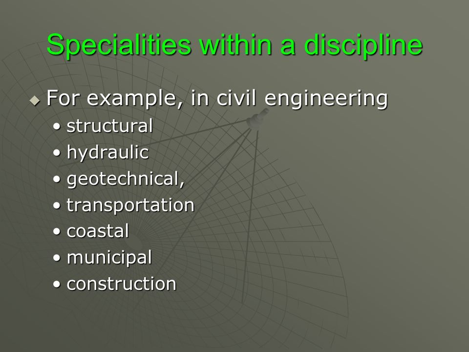 Specialities within a discipline  For example, in civil engineering structuralstructural hydraulichydraulic geotechnical,geotechnical, transportationtransportation coastalcoastal municipalmunicipal constructionconstruction