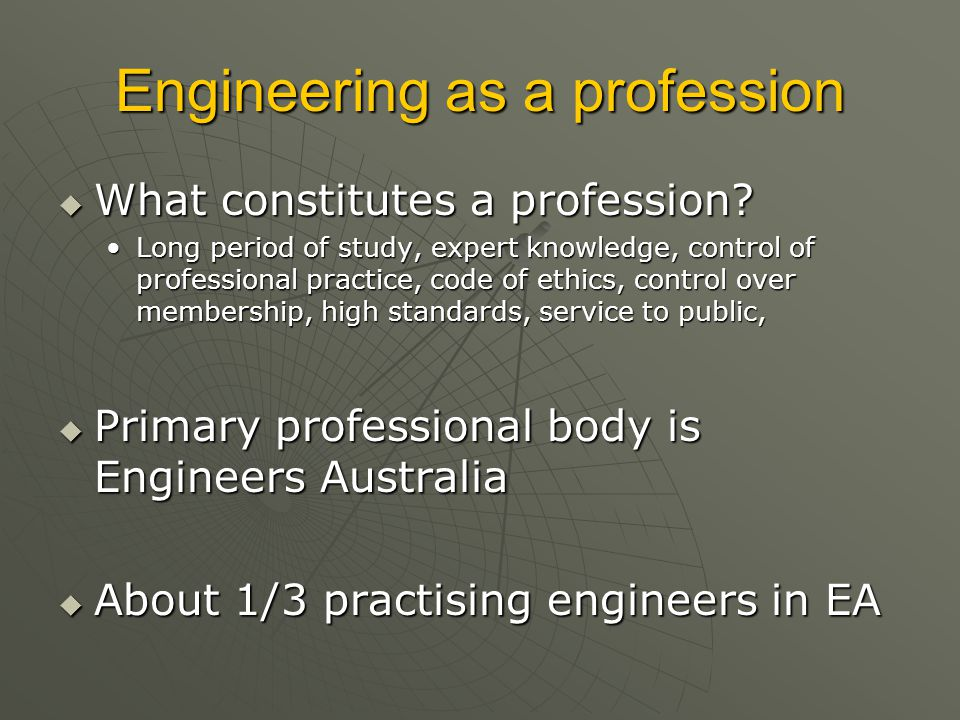 Engineering as a profession  What constitutes a profession? Long period of study, expert knowledge, control of professional practice, code of ethics,
