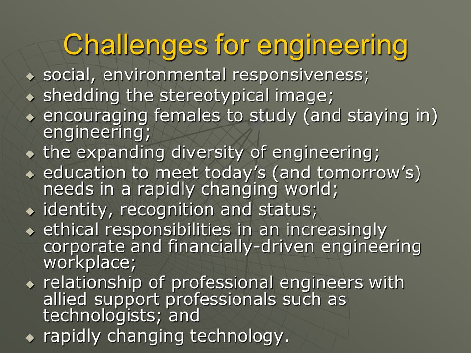 Challenges for engineering  social, environmental responsiveness;  shedding the stereotypical image;  encouraging females to study (and staying in) engineering;  the expanding diversity of engineering;  education to meet today's (and tomorrow's) needs in a rapidly changing world;  identity, recognition and status;  ethical responsibilities in an increasingly corporate and financially-driven engineering workplace;  relationship of professional engineers with allied support professionals such as technologists; and  rapidly changing technology.