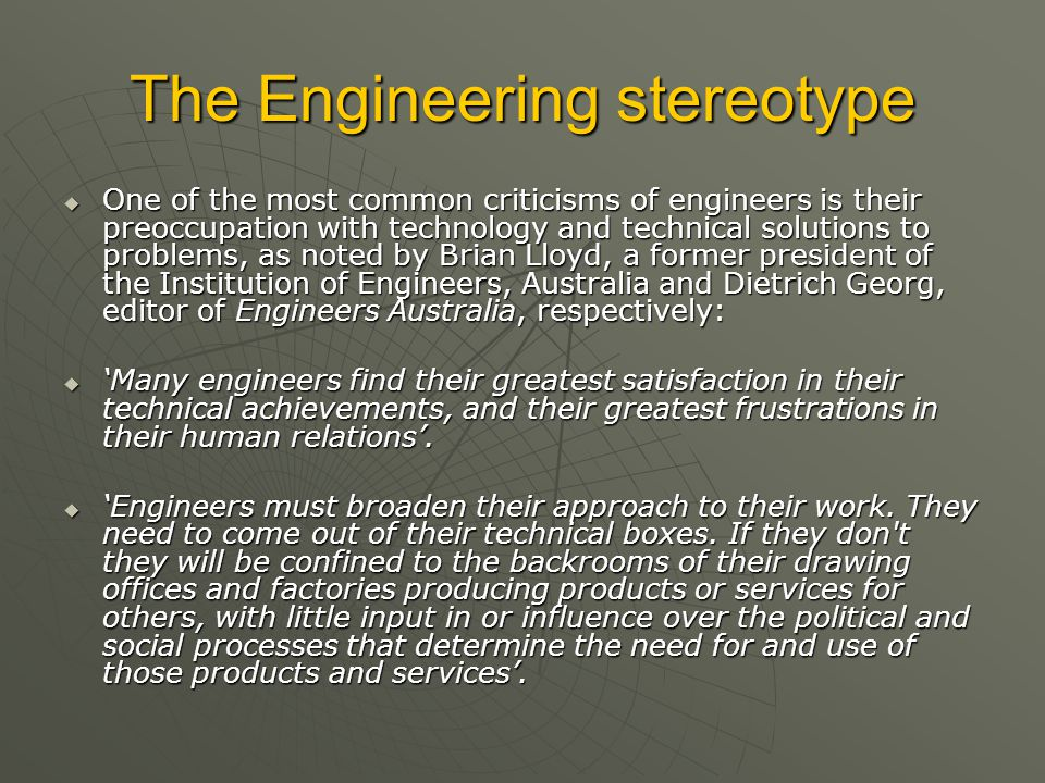 The Engineering stereotype  One of the most common criticisms of engineers is their preoccupation with technology and technical solutions to problems, as noted by Brian Lloyd, a former president of the Institution of Engineers, Australia and Dietrich Georg, editor of Engineers Australia, respectively:  'Many engineers find their greatest satisfaction in their technical achievements, and their greatest frustrations in their human relations'.