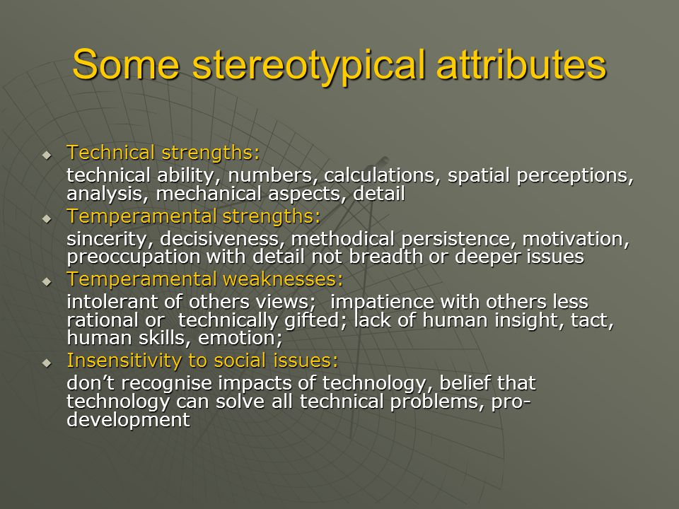Some stereotypical attributes  Technical strengths: technical ability, numbers, calculations, spatial perceptions, analysis, mechanical aspects, deta