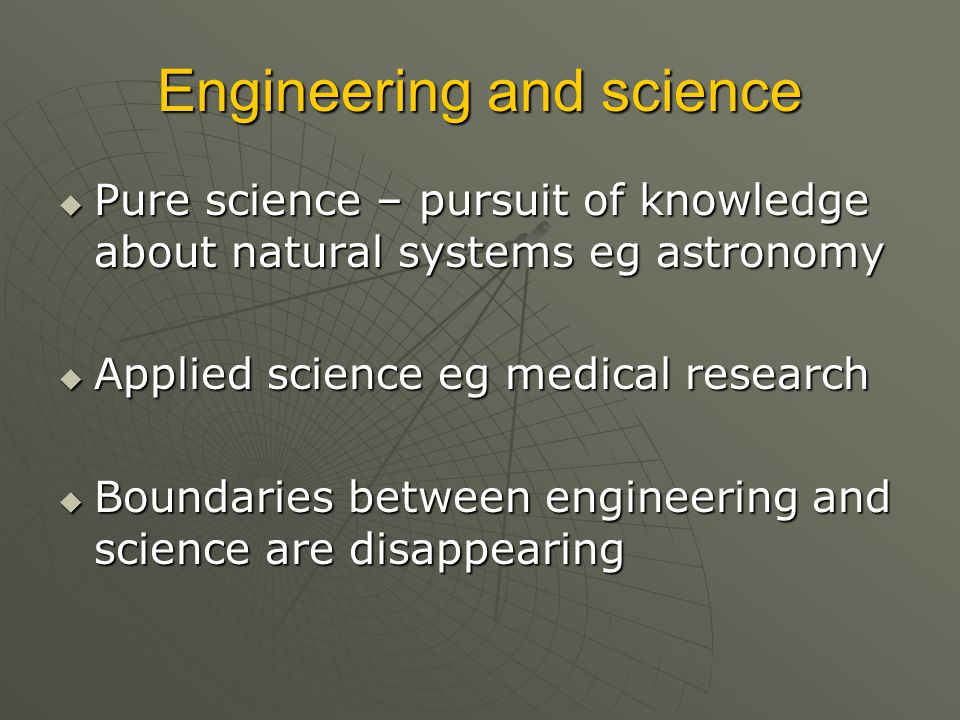Engineering and science  Pure science – pursuit of knowledge about natural systems eg astronomy  Applied science eg medical research  Boundaries between engineering and science are disappearing