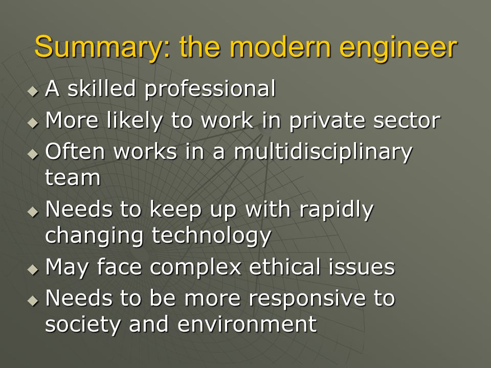 Summary: the modern engineer  A skilled professional  More likely to work in private sector  Often works in a multidisciplinary team  Needs to kee