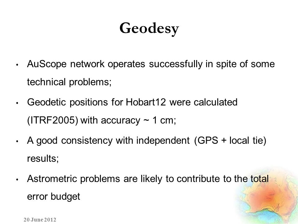 Geodesy AuScope network operates successfully in spite of some technical problems; Geodetic positions for Hobart12 were calculated (ITRF2005) with accuracy ~ 1 cm; A good consistency with independent (GPS + local tie) results; Astrometric problems are likely to contribute to the total error budget 20 June 2012