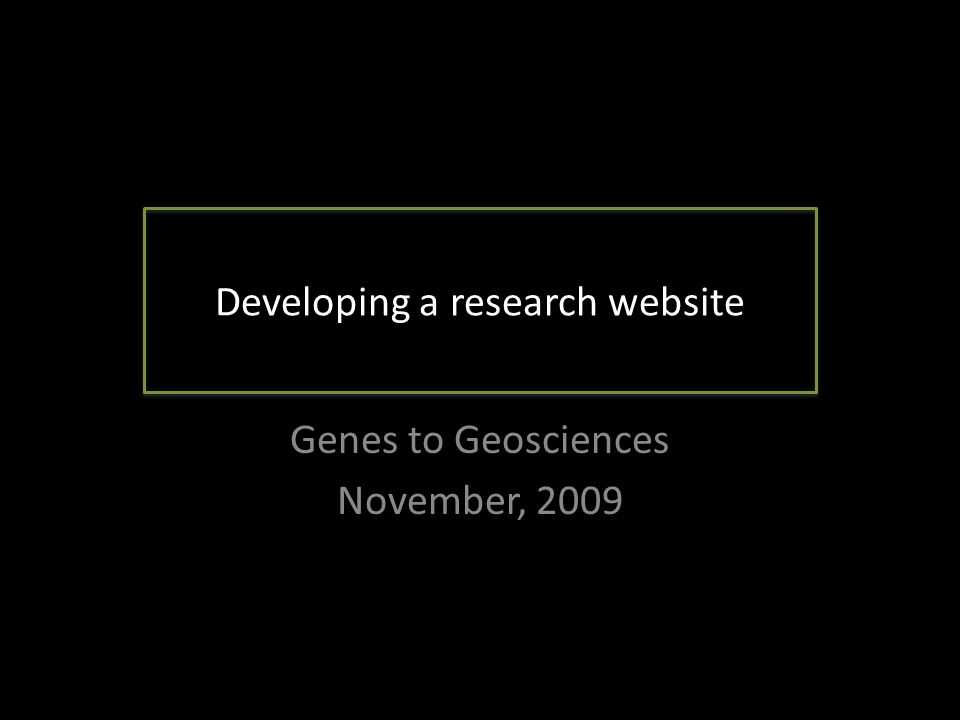 Developing a research website Genes to Geosciences November, 2009