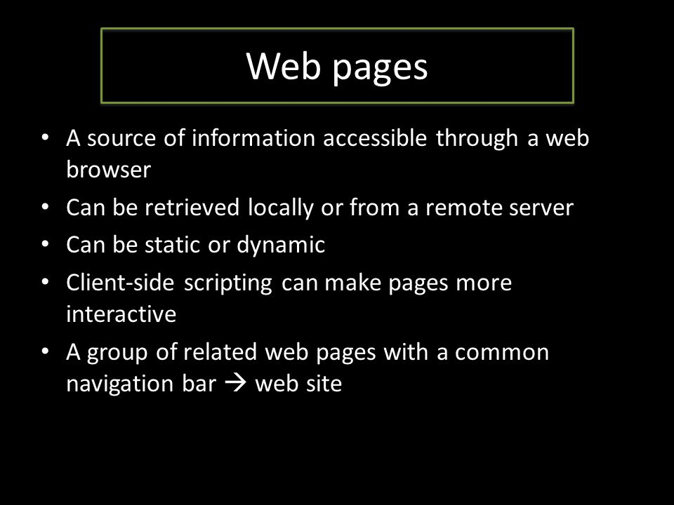 Web pages A source of information accessible through a web browser Can be retrieved locally or from a remote server Can be static or dynamic Client-side scripting can make pages more interactive A group of related web pages with a common navigation bar  web site