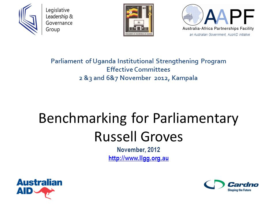 Benchmarking for Parliamentary Russell Groves November, 2012 http://www.llgg.org.au http://www.llgg.org.au an Australian Government, AusAID initiative Parliament of Uganda Institutional Strengthening Program Effective Committees 2 &3 and 6&7 November 2012, Kampala