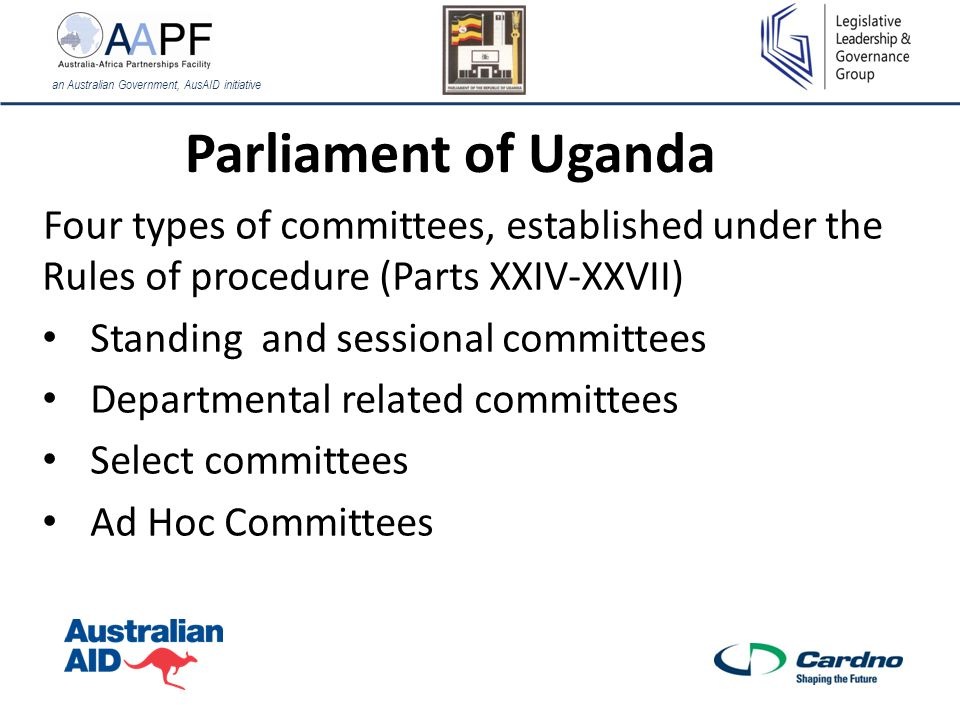 Parliament of Uganda Four types of committees, established under the Rules of procedure (Parts XXIV-XXVII) Standing and sessional committees Departmental related committees Select committees Ad Hoc Committees an Australian Government, AusAID initiative