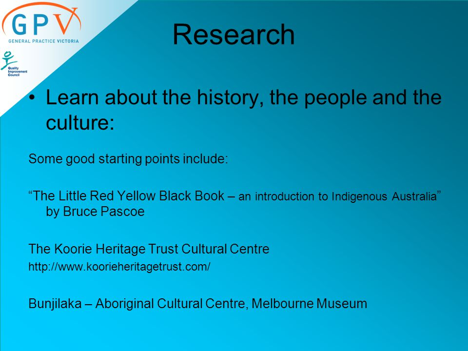 Research Learn about the history, the people and the culture: Some good starting points include: The Little Red Yellow Black Book – an introduction to Indigenous Australia by Bruce Pascoe The Koorie Heritage Trust Cultural Centre http://www.koorieheritagetrust.com/ Bunjilaka – Aboriginal Cultural Centre, Melbourne Museum