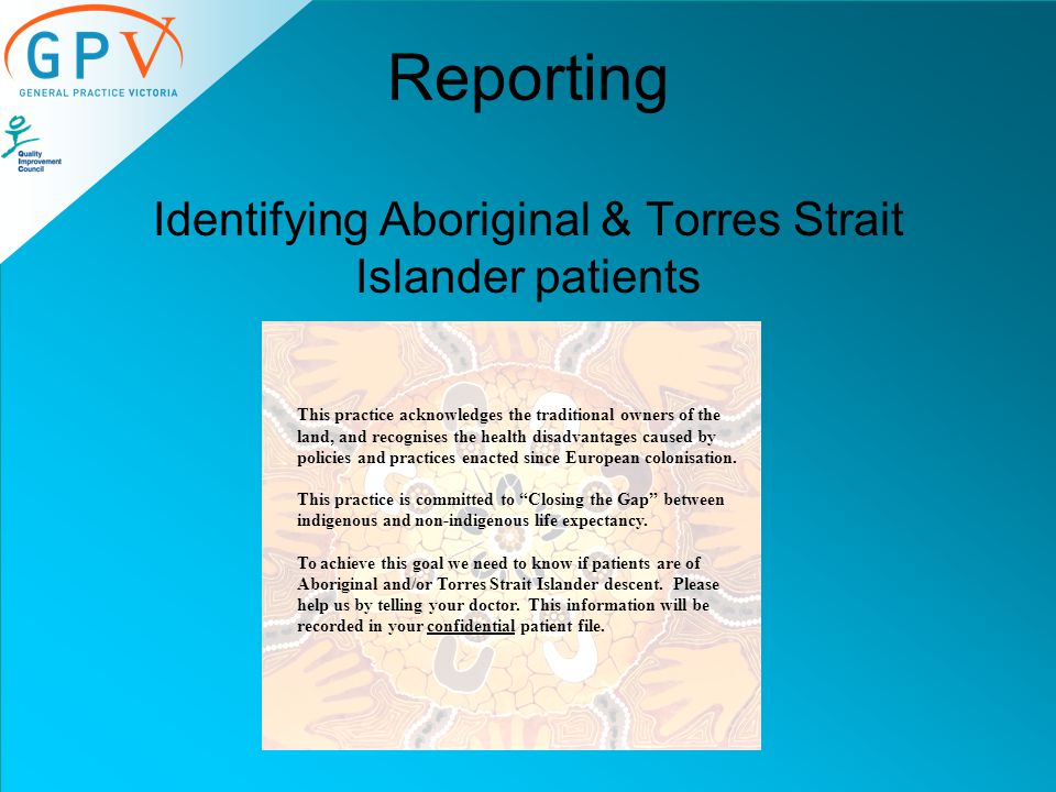 Reporting Identifying Aboriginal & Torres Strait Islander patients This practice acknowledges the traditional owners of the land, and recognises the health disadvantages caused by policies and practices enacted since European colonisation.