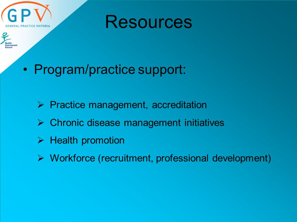 Resources Program/practice support:  Practice management, accreditation  Chronic disease management initiatives  Health promotion  Workforce (recruitment, professional development)