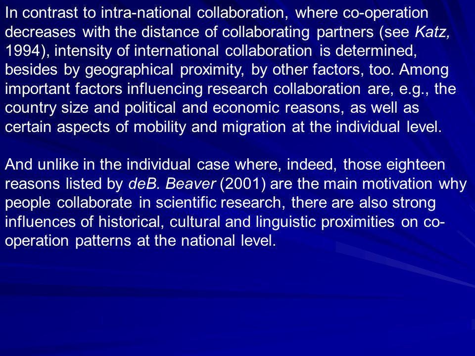 In contrast to intra-national collaboration, where co-operation decreases with the distance of collaborating partners (see Katz, 1994), intensity of international collaboration is determined, besides by geographical proximity, by other factors, too.