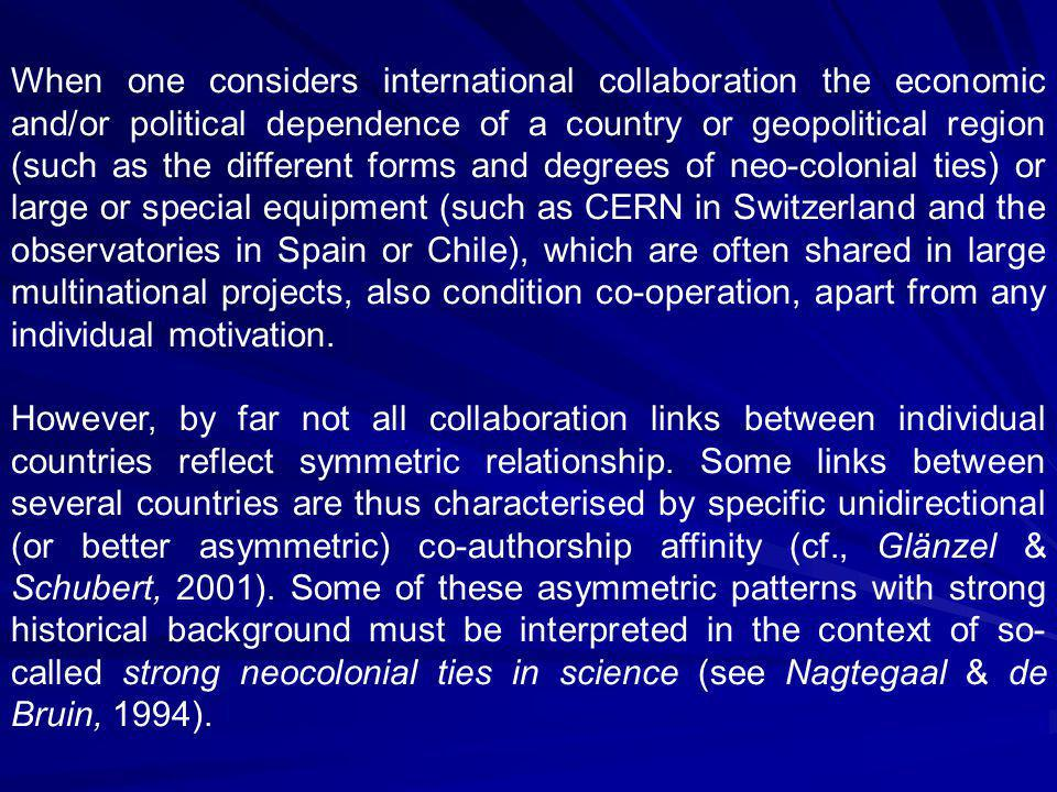 When one considers international collaboration the economic and/or political dependence of a country or geopolitical region (such as the different forms and degrees of neo-colonial ties) or large or special equipment (such as CERN in Switzerland and the observatories in Spain or Chile), which are often shared in large multinational projects, also condition co-operation, apart from any individual motivation.