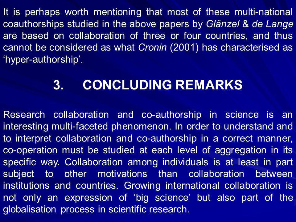 It is perhaps worth mentioning that most of these multi-national co­authorships studied in the above papers by Glänzel & de Lange are based on collaboration of three or four countries, and thus cannot be considered as what Cronin (2001) has characterised as 'hyper-authorship'.