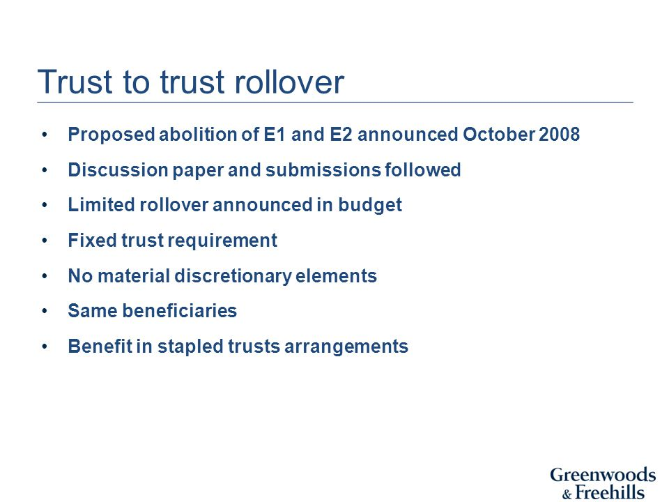 Trust to trust rollover Proposed abolition of E1 and E2 announced October 2008 Discussion paper and submissions followed Limited rollover announced in budget Fixed trust requirement No material discretionary elements Same beneficiaries Benefit in stapled trusts arrangements