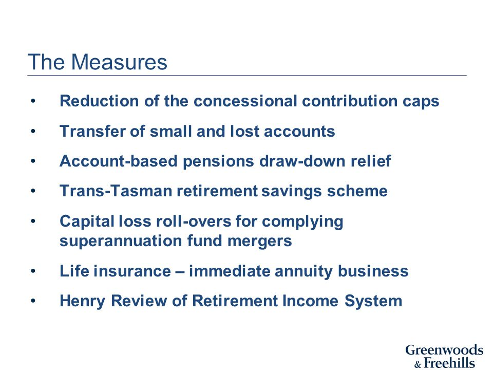 The Measures Reduction of the concessional contribution caps Transfer of small and lost accounts Account-based pensions draw-down relief Trans-Tasman retirement savings scheme Capital loss roll-overs for complying superannuation fund mergers Life insurance – immediate annuity business Henry Review of Retirement Income System