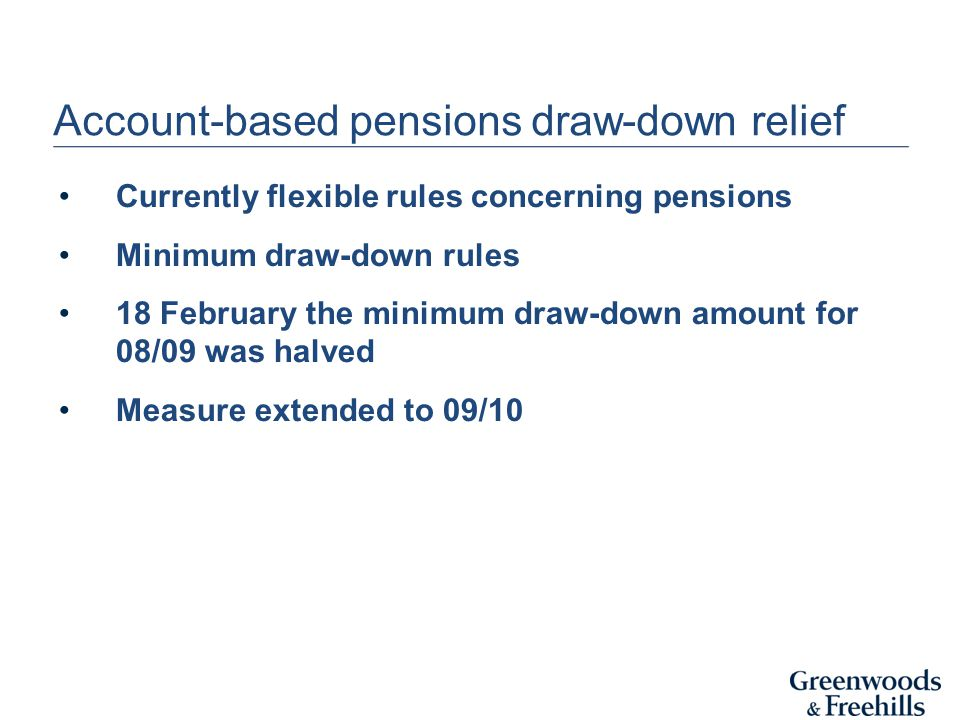 Account-based pensions draw-down relief Currently flexible rules concerning pensions Minimum draw-down rules 18 February the minimum draw-down amount for 08/09 was halved Measure extended to 09/10