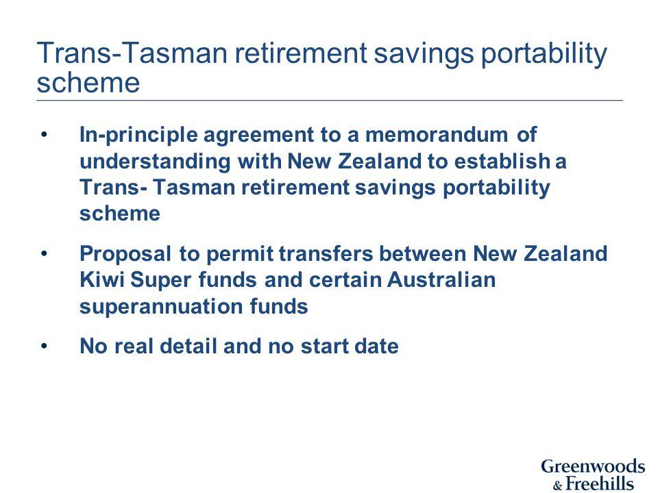 Trans-Tasman retirement savings portability scheme In-principle agreement to a memorandum of understanding with New Zealand to establish a Trans- Tasm