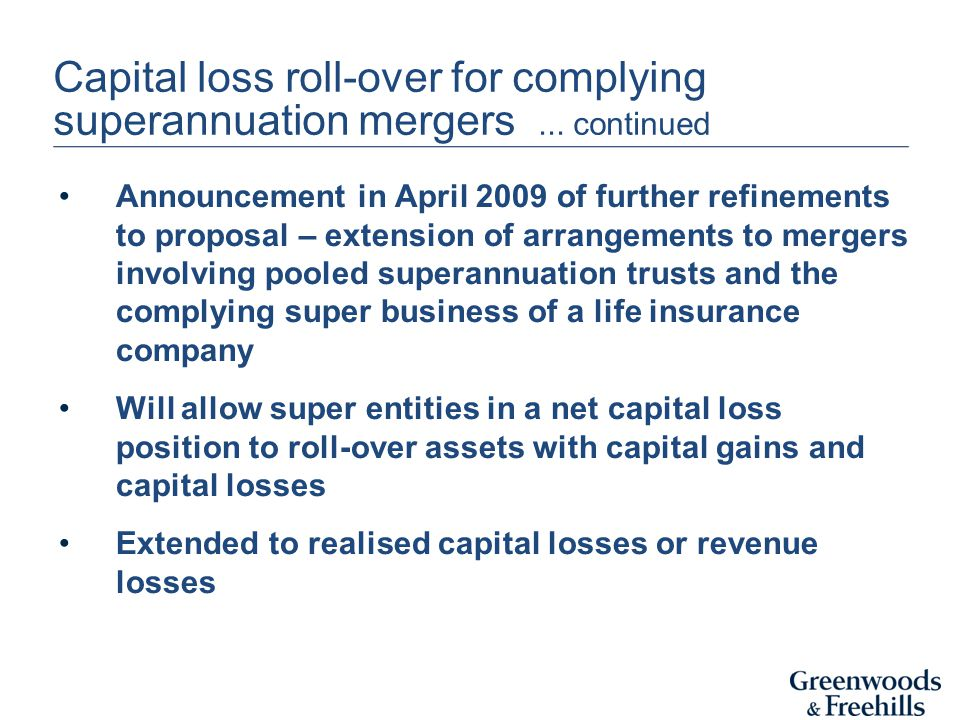 Capital loss roll-over for complying superannuation mergers... continued Announcement in April 2009 of further refinements to proposal – extension of