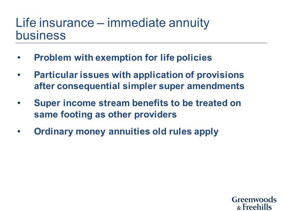 Life insurance – immediate annuity business Problem with exemption for life policies Particular issues with application of provisions after consequential simpler super amendments Super income stream benefits to be treated on same footing as other providers Ordinary money annuities old rules apply