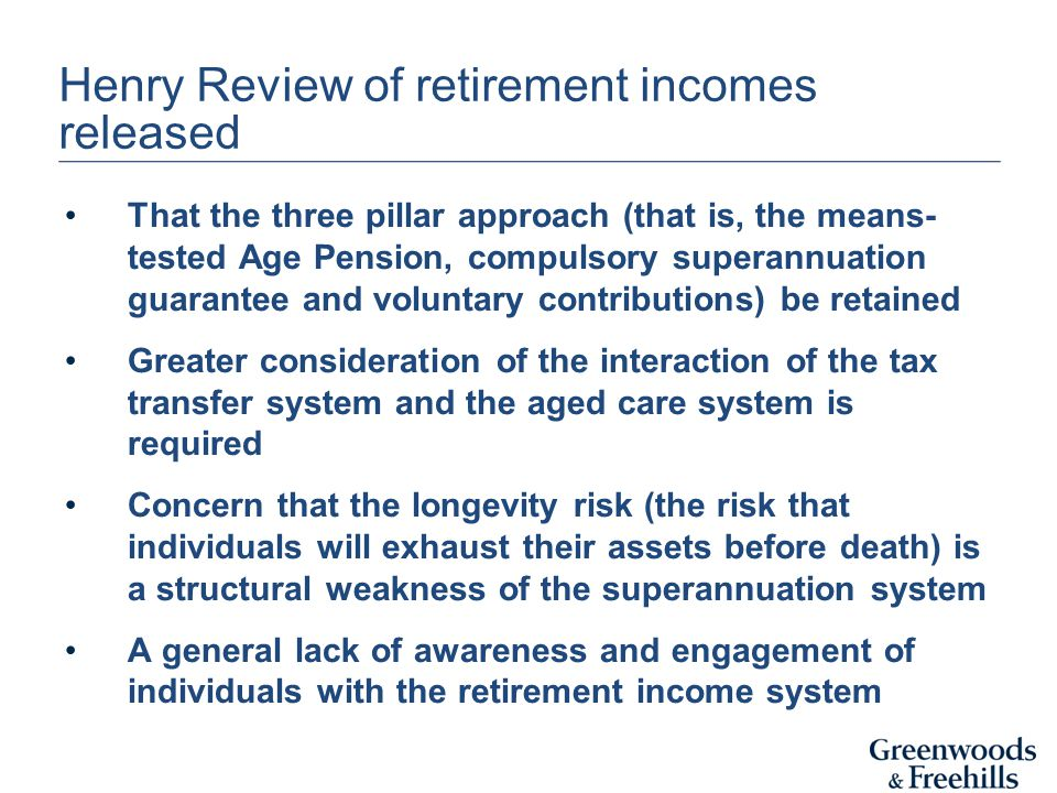 Henry Review of retirement incomes released That the three pillar approach (that is, the means- tested Age Pension, compulsory superannuation guarante