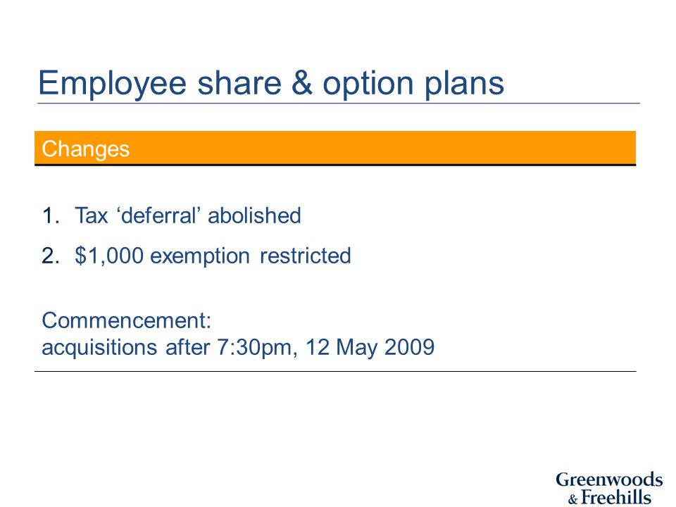 Changes 1.Tax 'deferral' abolished 2.$1,000 exemption restricted Commencement: acquisitions after 7:30pm, 12 May 2009 Employee share & option plans