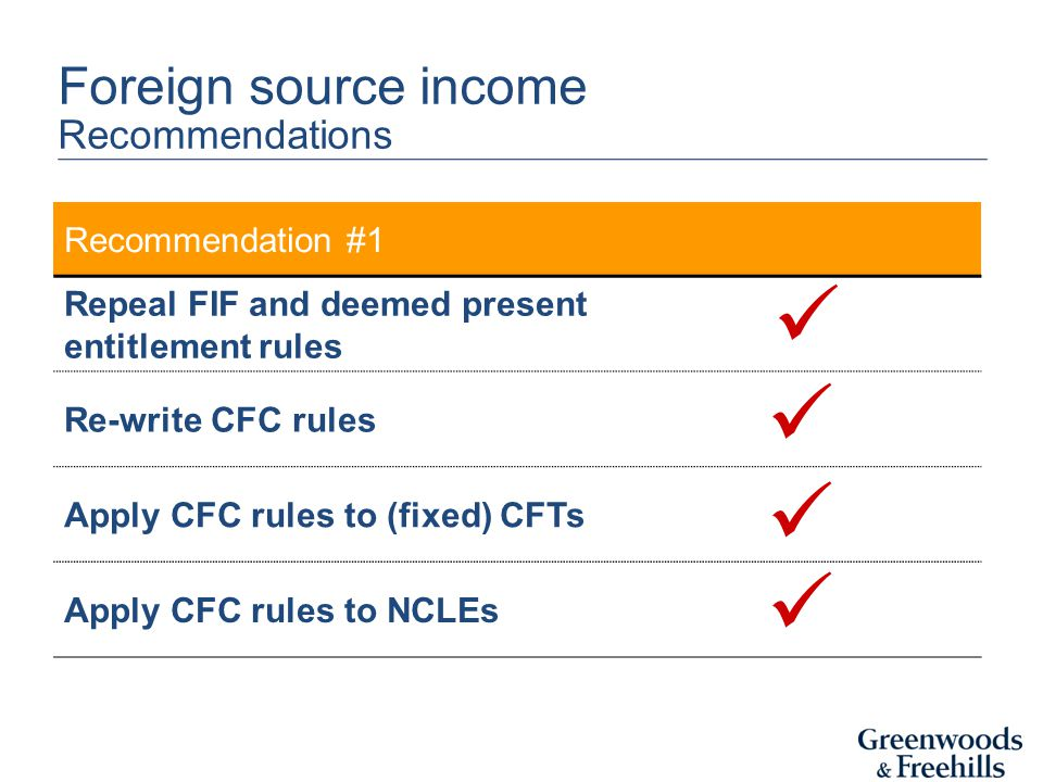 Recommendation #1 Repeal FIF and deemed present entitlement rules Re-write CFC rules Apply CFC rules to (fixed) CFTs Apply CFC rules to NCLEs Foreign