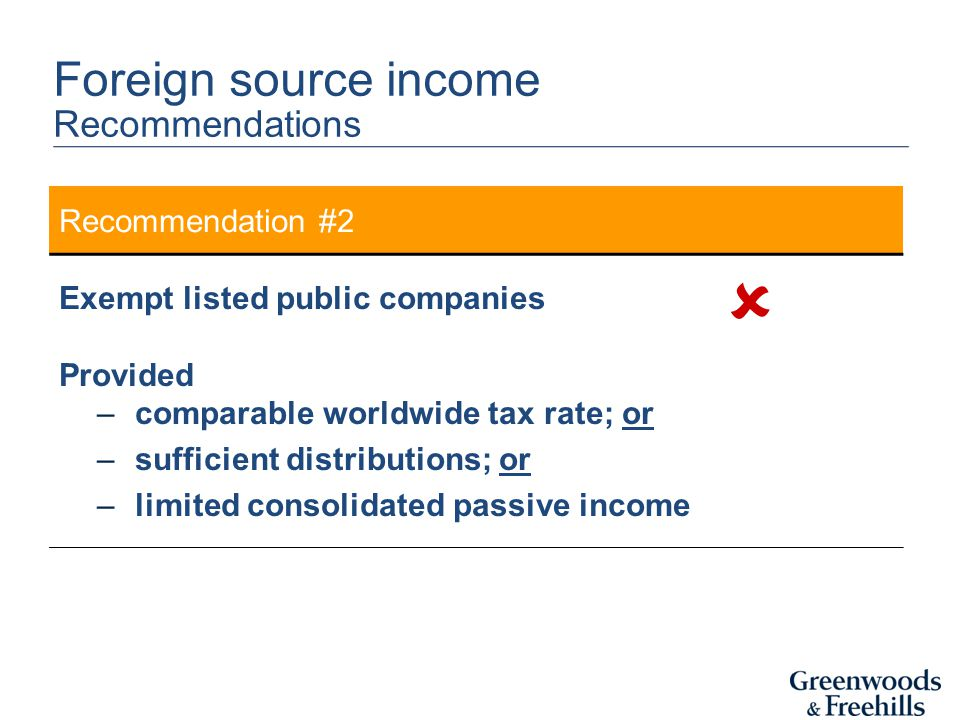 Recommendation #2 Exempt listed public companies Provided –comparable worldwide tax rate; or –sufficient distributions; or –limited consolidated passive income Foreign source income Recommendations 