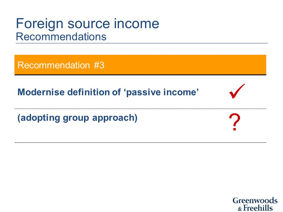 Recommendation #3 Modernise definition of 'passive income' (adopting group approach) Foreign source income Recommendations