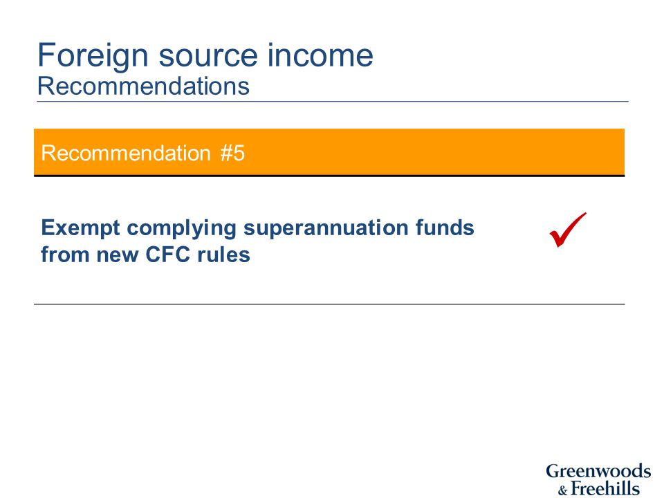 Recommendation #5 Exempt complying superannuation funds from new CFC rules Foreign source income Recommendations