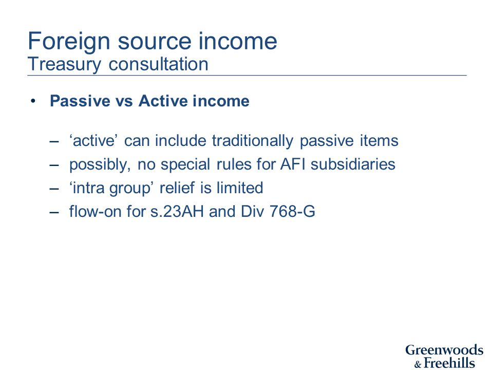 Foreign source income Treasury consultation Passive vs Active income –'active' can include traditionally passive items –possibly, no special rules for AFI subsidiaries –'intra group' relief is limited –flow-on for s.23AH and Div 768-G