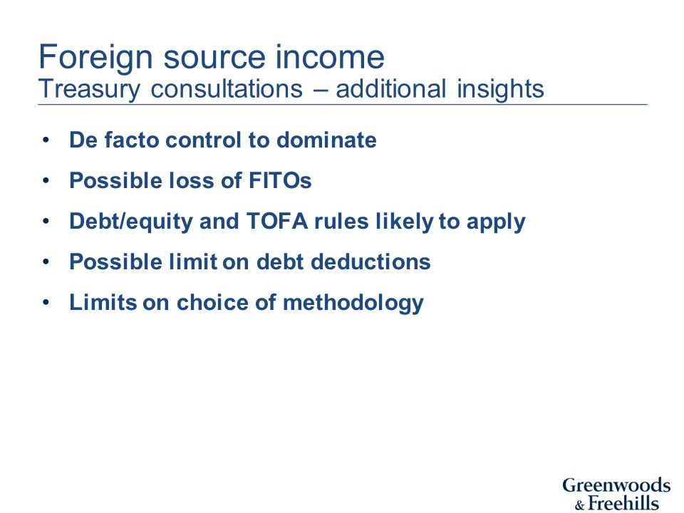 Foreign source income Treasury consultations – additional insights De facto control to dominate Possible loss of FITOs Debt/equity and TOFA rules likely to apply Possible limit on debt deductions Limits on choice of methodology