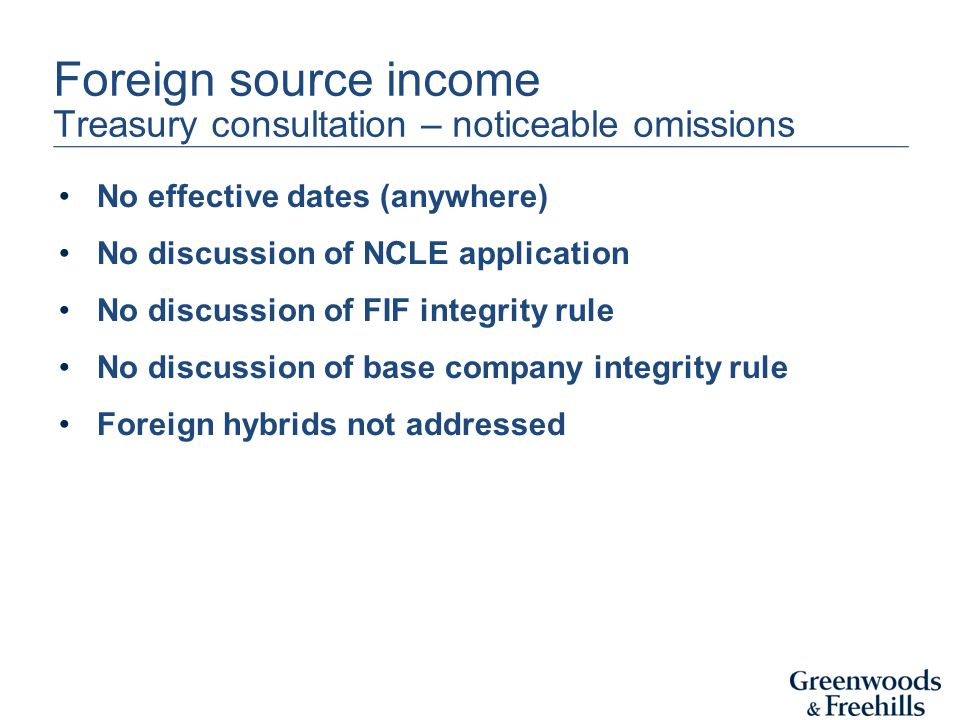 Foreign source income Treasury consultation – noticeable omissions No effective dates (anywhere) No discussion of NCLE application No discussion of FIF integrity rule No discussion of base company integrity rule Foreign hybrids not addressed