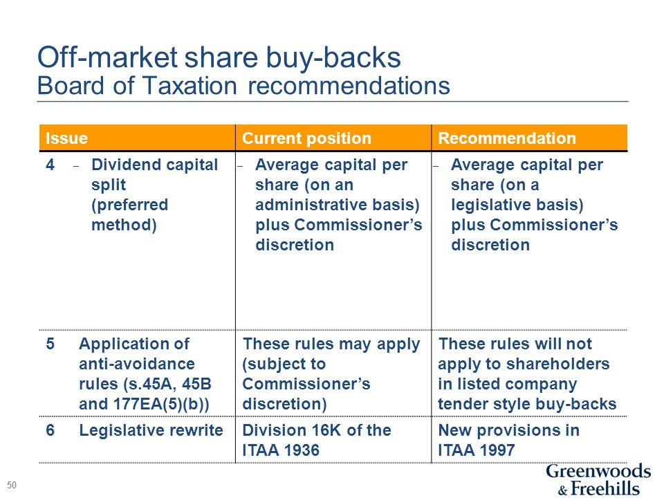 Off-market share buy-backs Board of Taxation recommendations 50 IssueCurrent positionRecommendation 4 ̵ Dividend capital split (preferred method) ̵ Av