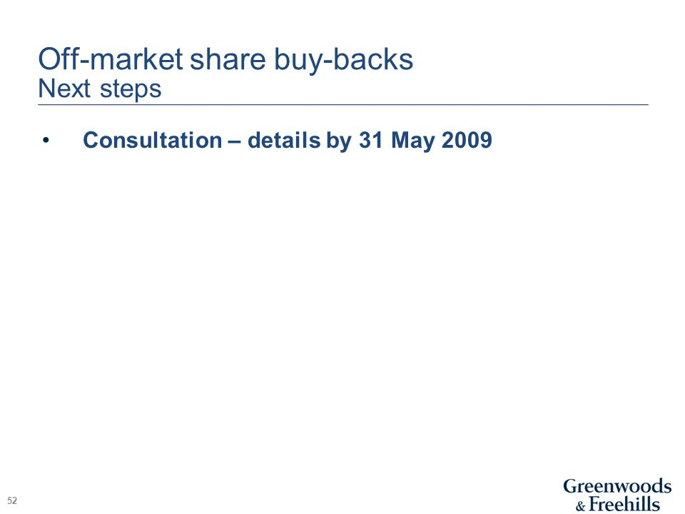 Off-market share buy-backs Next steps Consultation – details by 31 May 2009 52