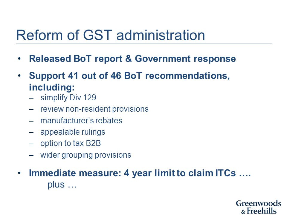 Reform of GST administration Released BoT report & Government response Support 41 out of 46 BoT recommendations, including: –simplify Div 129 –review
