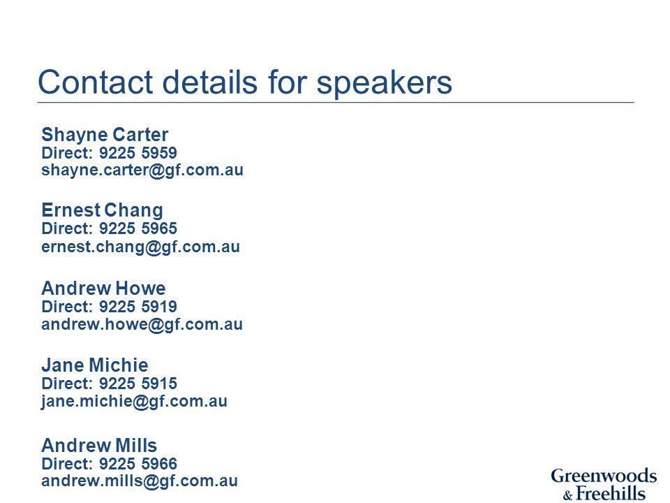 Contact details for speakers Shayne Carter Direct: 9225 5959 shayne.carter@gf.com.au Ernest Chang Direct: 9225 5965 ernest.chang@gf.com.au Andrew Howe Direct: 9225 5919 andrew.howe@gf.com.au Jane Michie Direct: 9225 5915 jane.michie@gf.com.au Andrew Mills Direct: 9225 5966 andrew.mills@gf.com.au