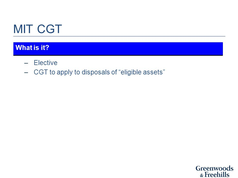 MIT CGT –Elective –CGT to apply to disposals of eligible assets What is it